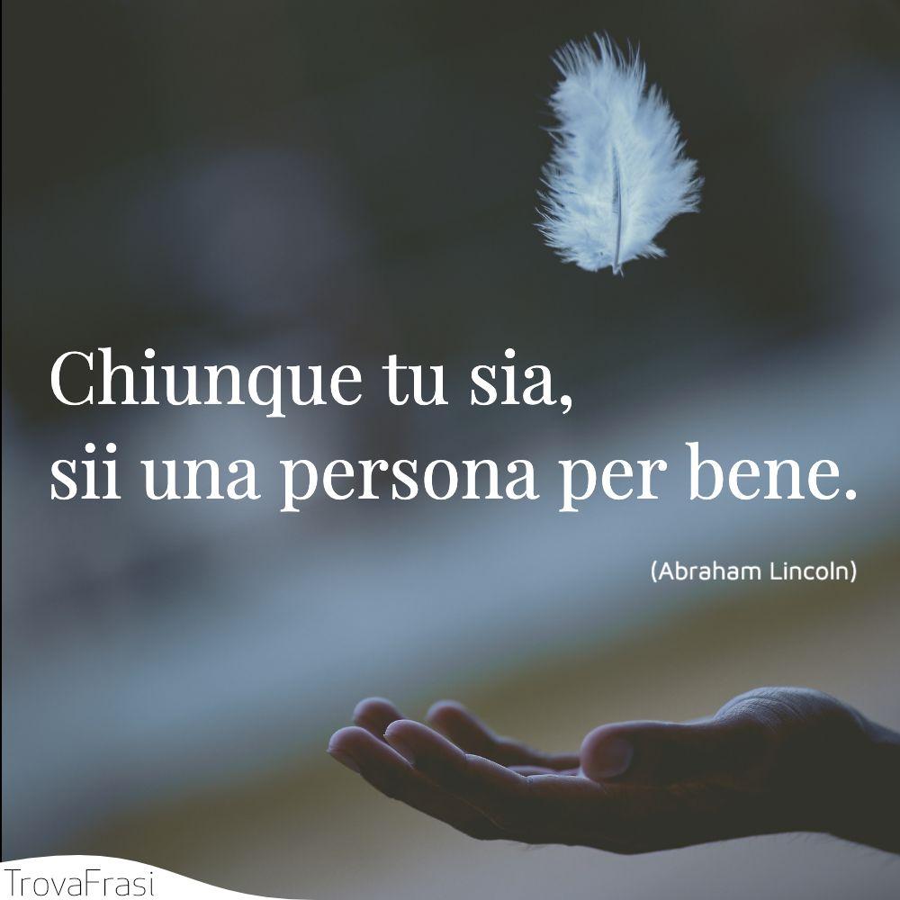 Chiunque tu sia, sii una persona per bene.