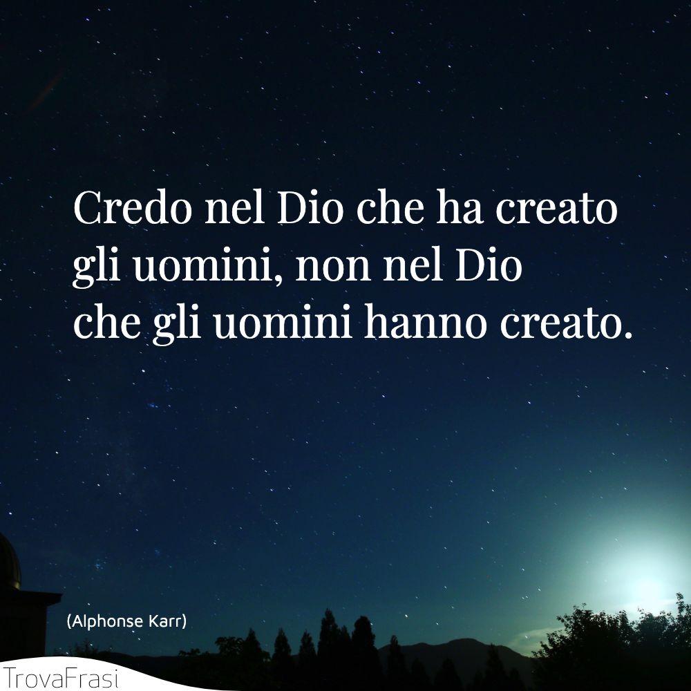 Credo nel Dio che ha creato gli uomini, non nel Dio che gli uomini hanno creato.