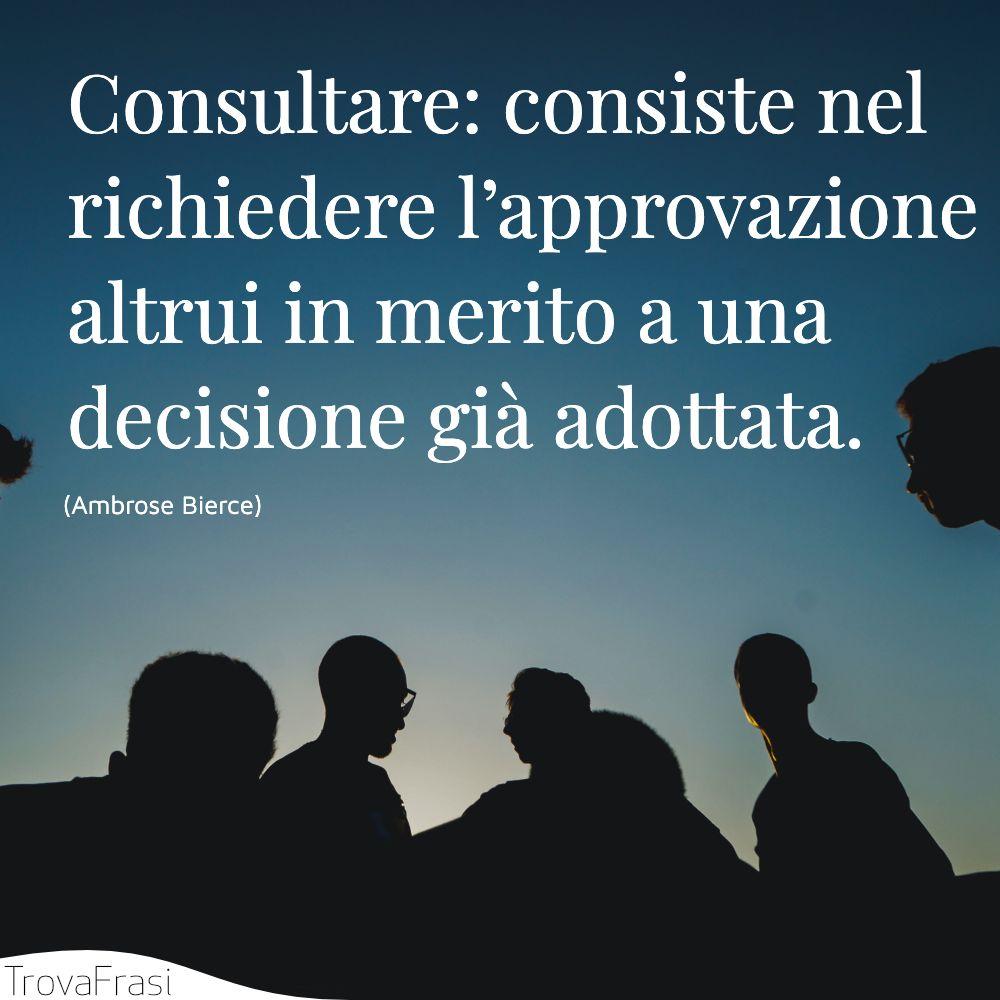 Consultare: consiste nel richiedere l'approvazione altrui in merito a una decisione già adottata.