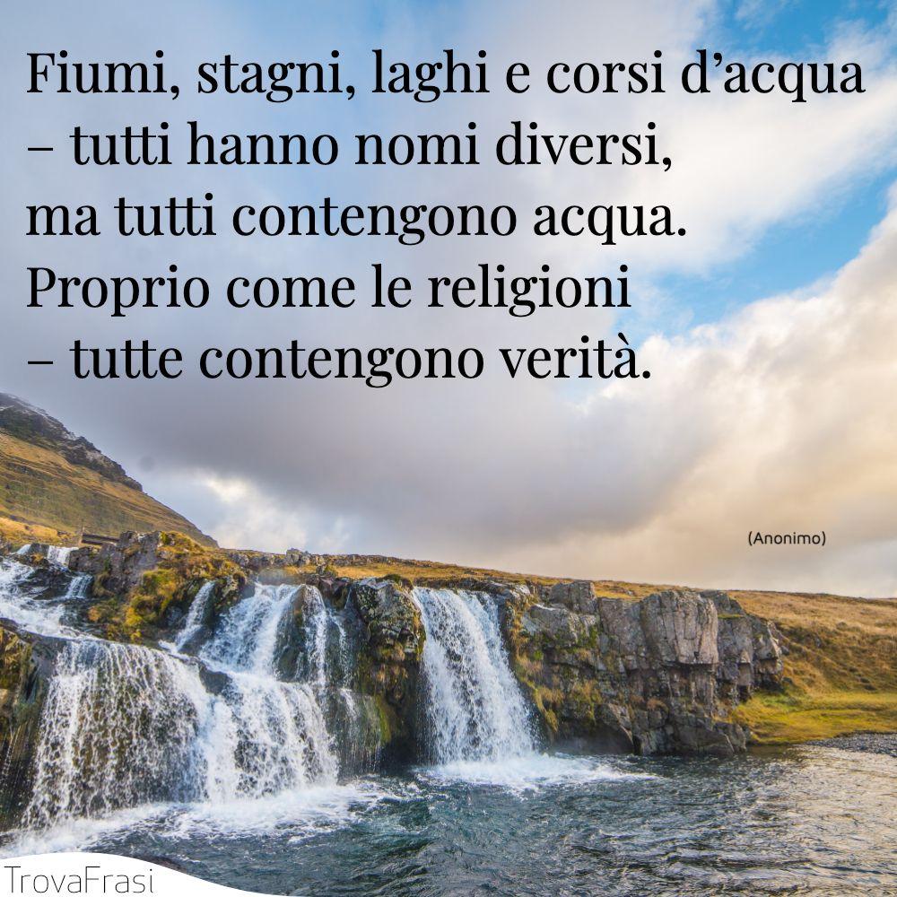Fiumi, stagni, laghi e corsi d'acqua – tutti hanno nomi diversi, ma tutti contengono acqua. Proprio come le religioni – tutte contengono verità.