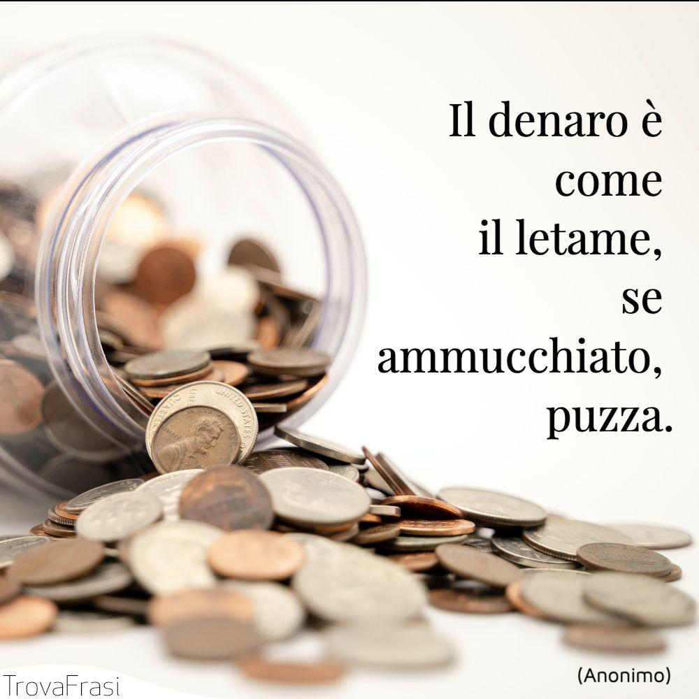Il denaro è come il letame, se ammucchiato, puzza.
