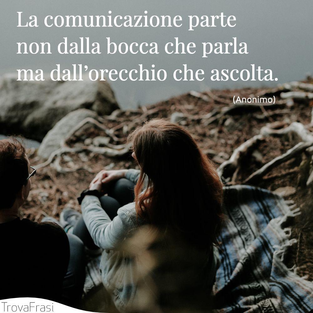 La comunicazione parte non dalla bocca che parla ma dall'orecchio che ascolta.