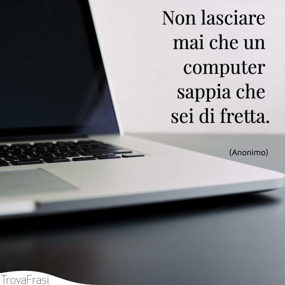 Non lasciare mai che un computer sappia che sei di fretta.