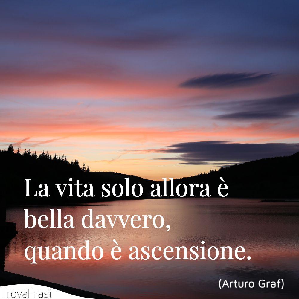 La vita solo allora è bella davvero, quando è ascensione.