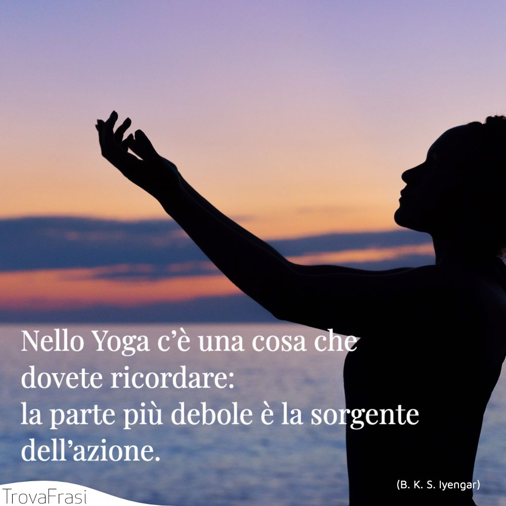 Nello Yoga c'è una cosa che dovete ricordare: la parte più debole è la sorgente dell'azione.