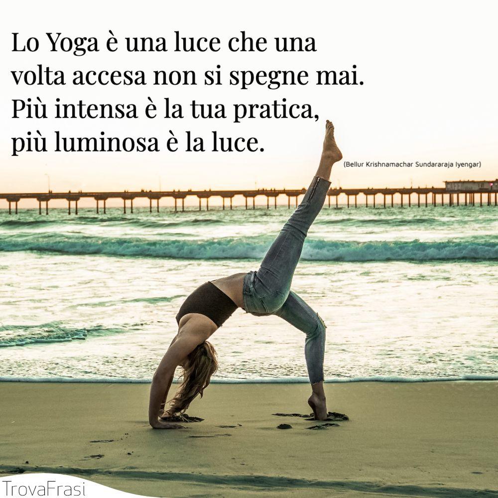 Lo Yoga è una luce che una volta accesa non si spegne mai. Più intensa è la tua pratica, più luminosa è la luce.