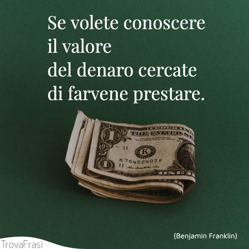 Se volete conoscere il valore del denaro cercate di farvene prestare.