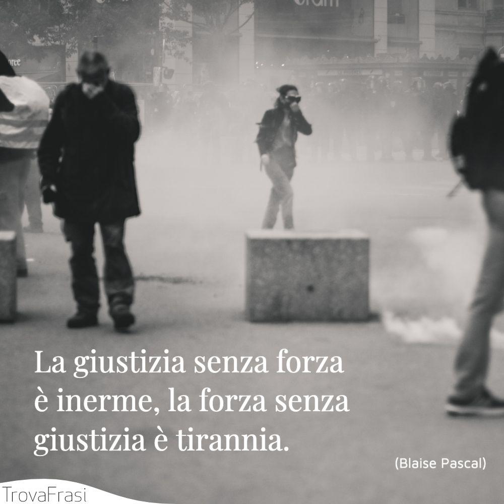 La giustizia senza forza è inerme, la forza senza giustizia è tirannia.