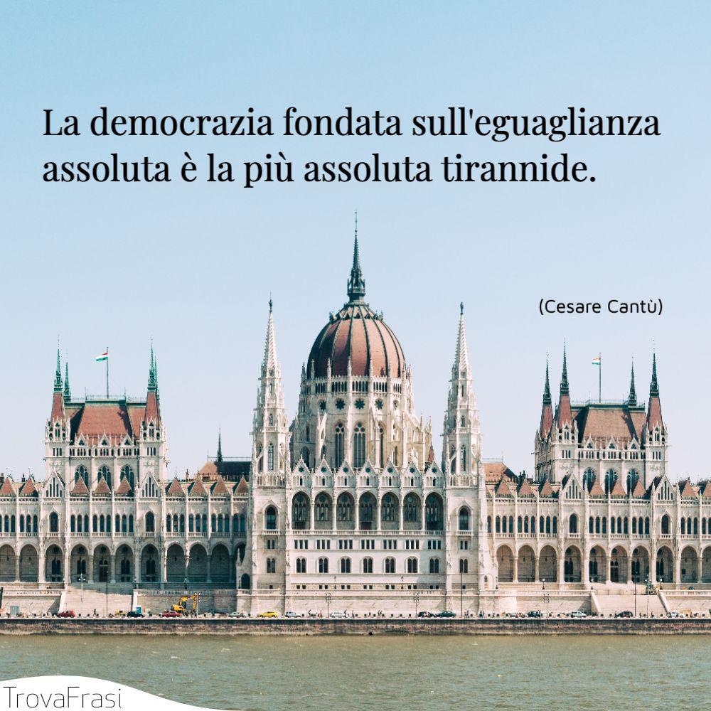La democrazia fondata sull'eguaglianza assoluta è la più assoluta tirannide.