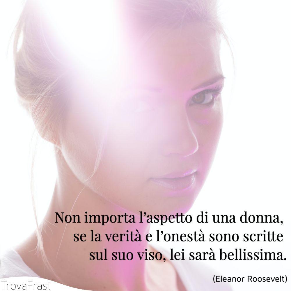 Non importa l'aspetto di una donna, se la verità e l'onestà sono scritte sul suo viso, lei sarà bellissima.