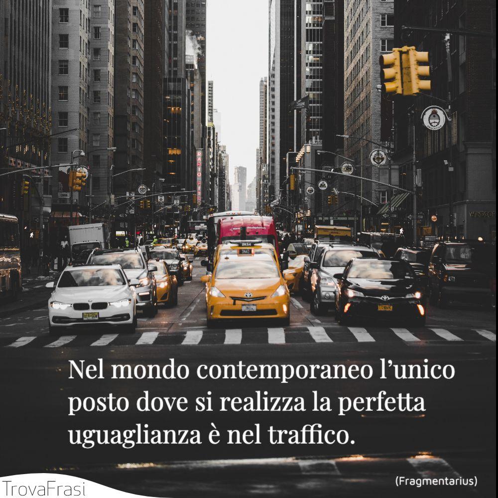 Nel mondo contemporaneo l'unico posto dove si realizza la perfetta uguaglianza è nel traffico.