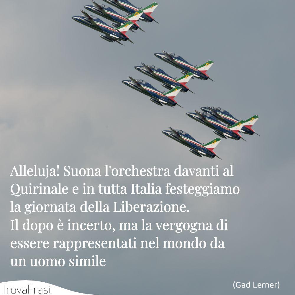 Alleluja! Suona l'orchestra davanti al Quirinale e in tutta Italia festeggiamo la giornata della Liberazione. Il dopo è incerto, ma la vergogna di essere rappresentati nel mondo da un uomo simile