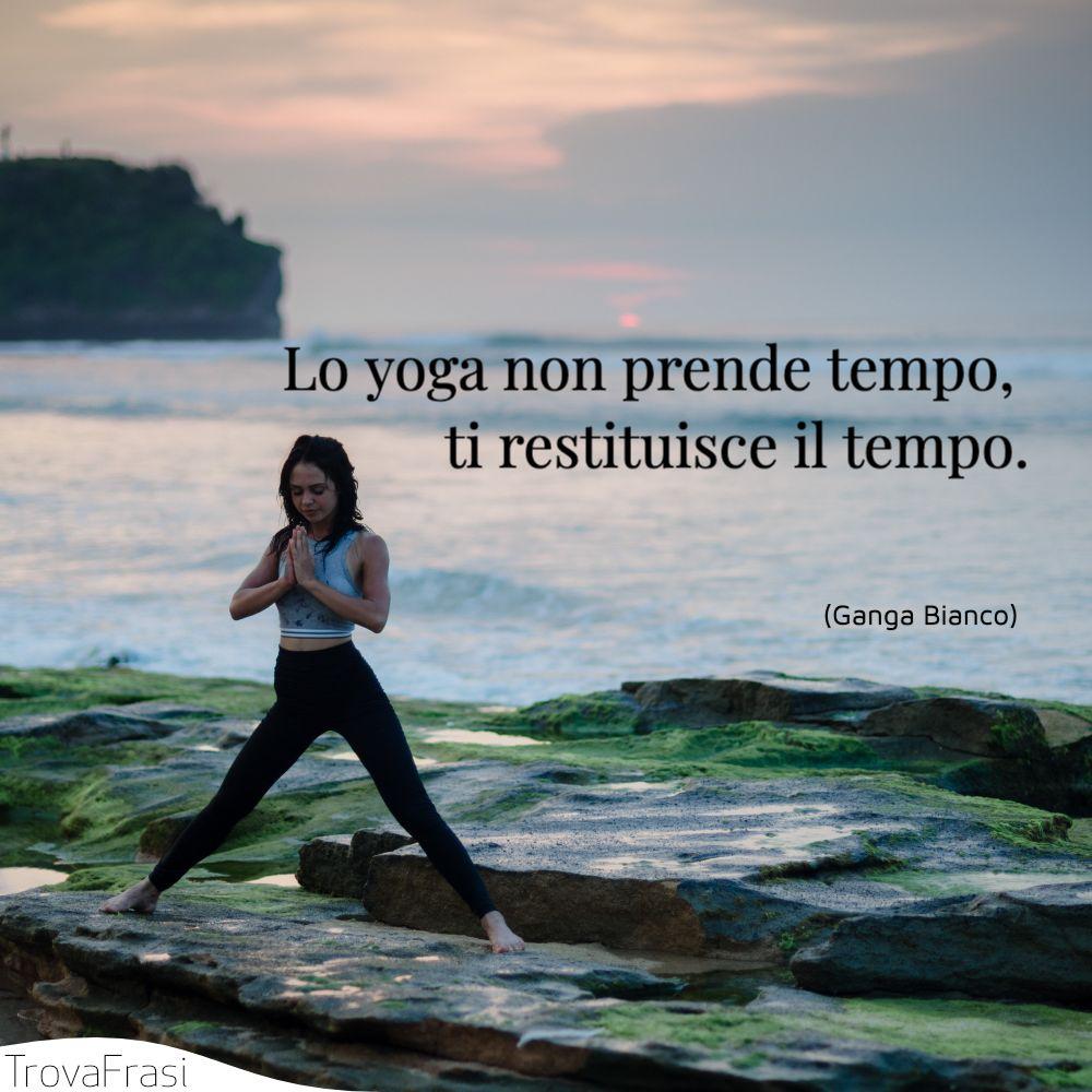 Lo yoga non prende tempo, ti restituisce il tempo.