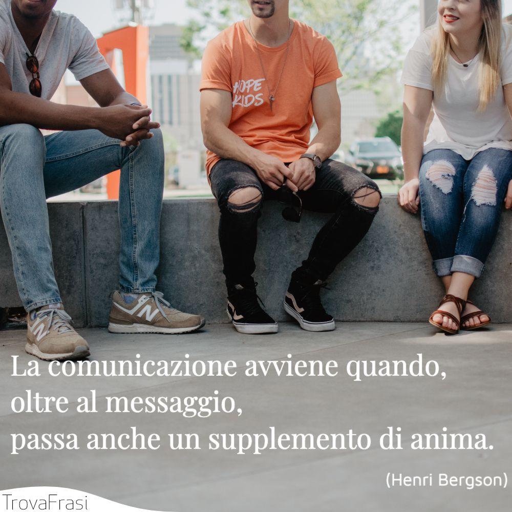 La comunicazione avviene quando, oltre al messaggio, passa anche un supplemento di anima.