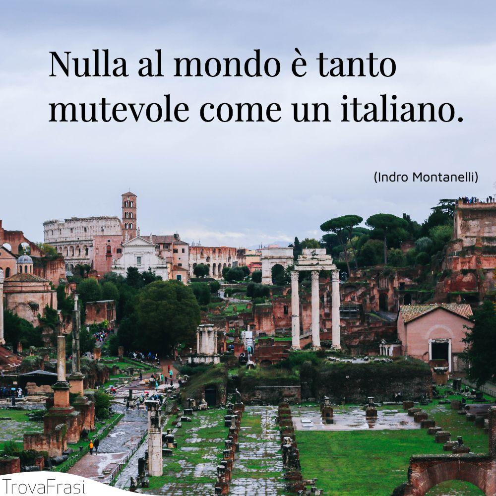 Nulla al mondo è tanto mutevole come un italiano.