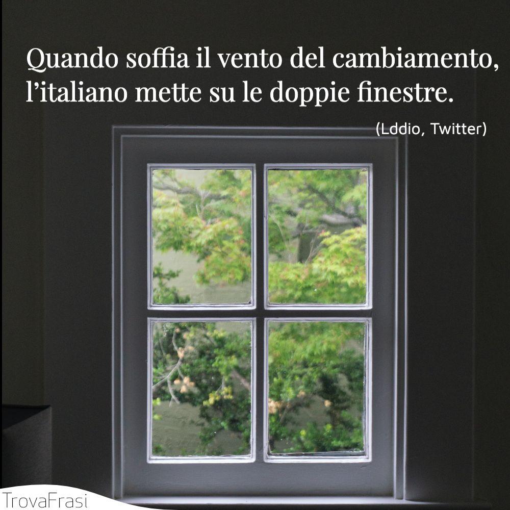 Quando soffia il vento del cambiamento, l'italiano mette su le doppie finestre.