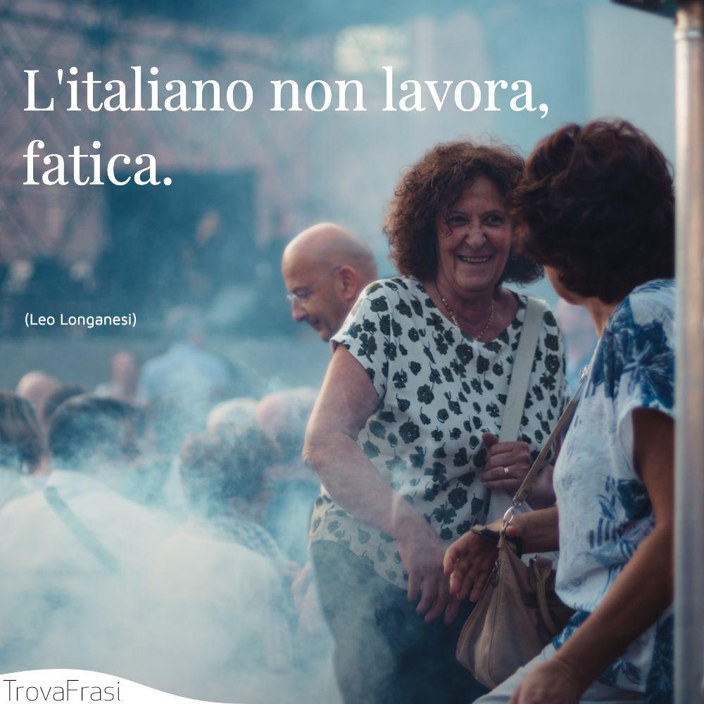 L'italiano non lavora, fatica.