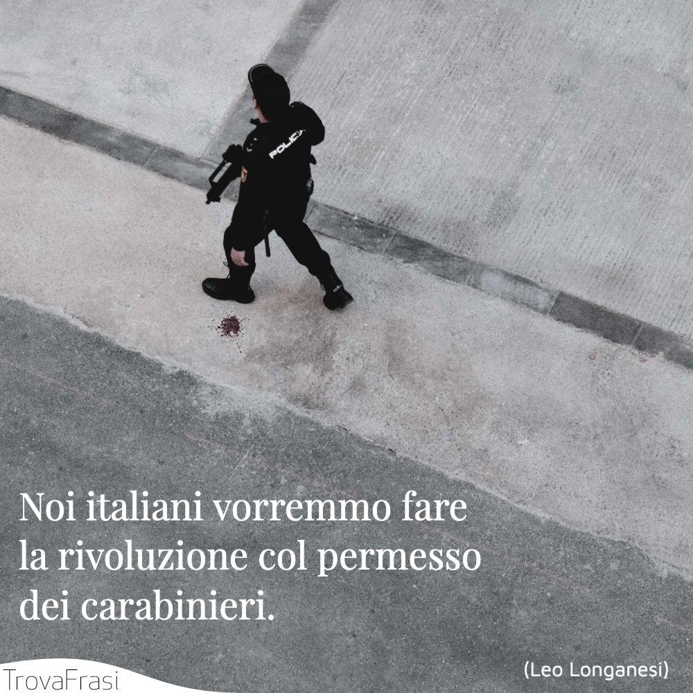Noi italiani vorremmo fare la rivoluzione col permesso dei carabinieri.
