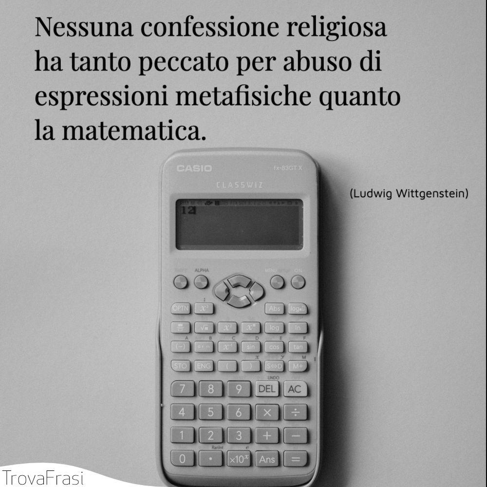 Nessuna confessione religiosa ha tanto peccato per abuso di espressioni metafisiche quanto la matematica.