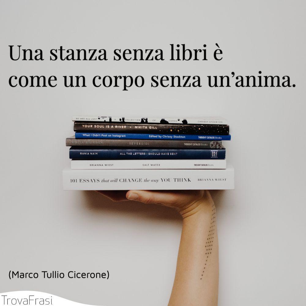 Una stanza senza libri è come un corpo senza un'anima.