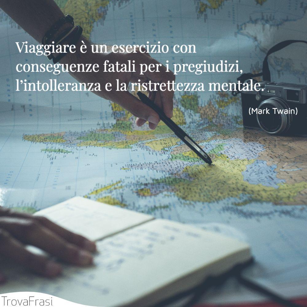 Viaggiare è un esercizio con conseguenze fatali per i pregiudizi, l'intolleranza e la ristrettezza mentale.