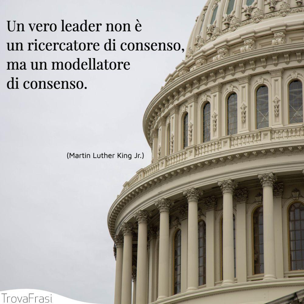 Un vero leader non è un ricercatore di consenso, ma un modellatore di consenso.