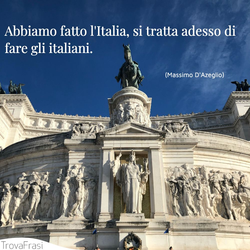 Abbiamo fatto l'Italia, si tratta adesso di fare gli italiani.