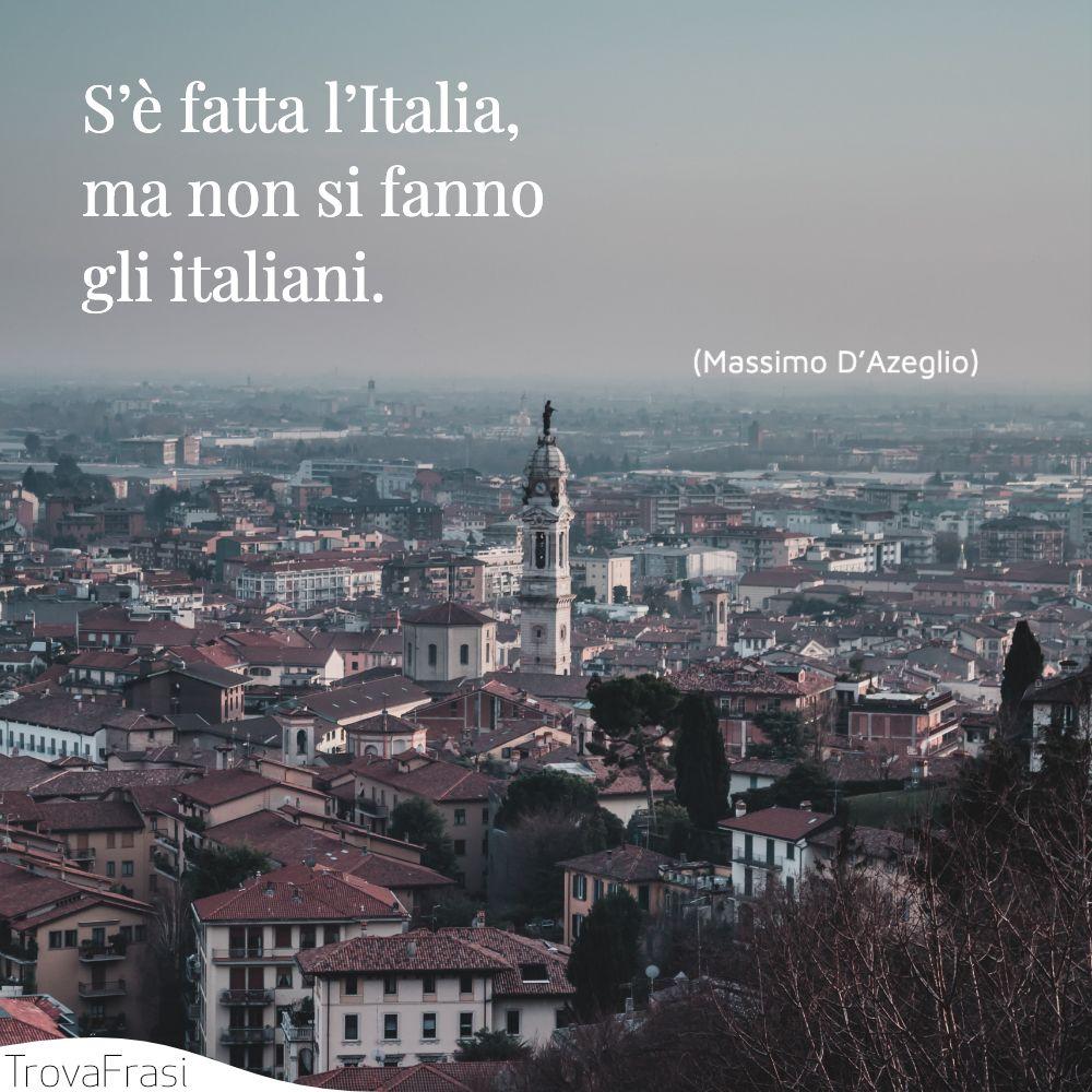 S'è fatta l'Italia, ma non si fanno gli italiani.