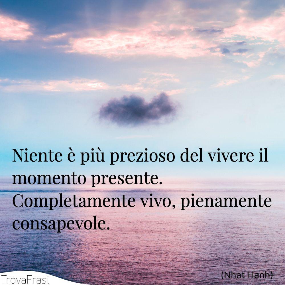 Niente è più prezioso del vivere il momento presente. Completamente vivo, pienamente consapevole.