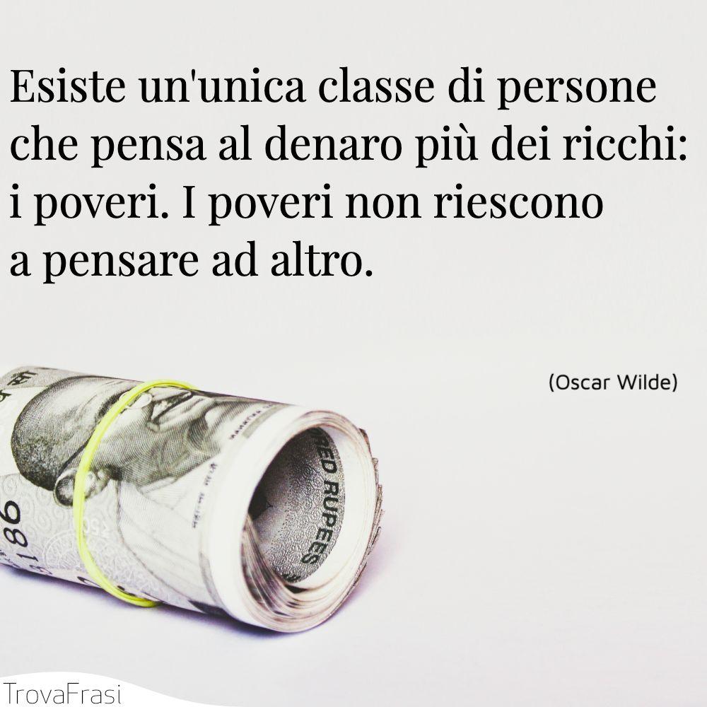 Esiste un'unica classe di persone che pensa al denaro più dei ricchi: i poveri. I poveri non riescono a pensare ad altro.