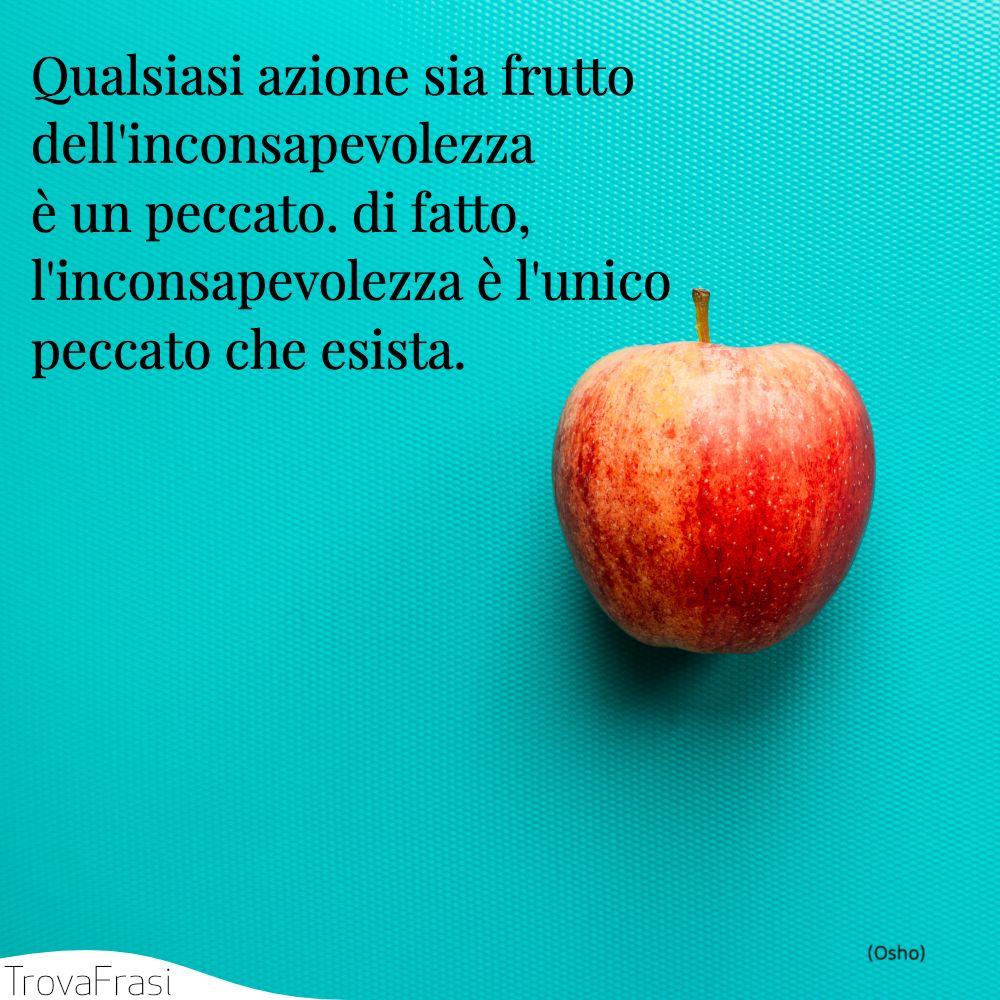 Qualsiasi azione sia frutto dell'inconsapevolezza è un peccato. di fatto, l'inconsapevolezza è l'unico peccato che esista.