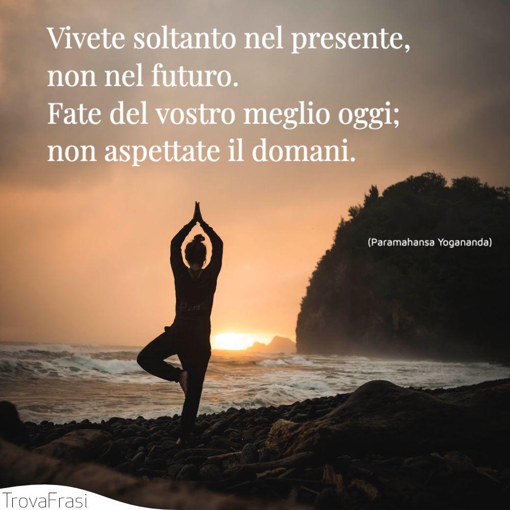 Vivete soltanto nel presente, non nel futuro. Fate del vostro meglio oggi; non aspettate il domani.