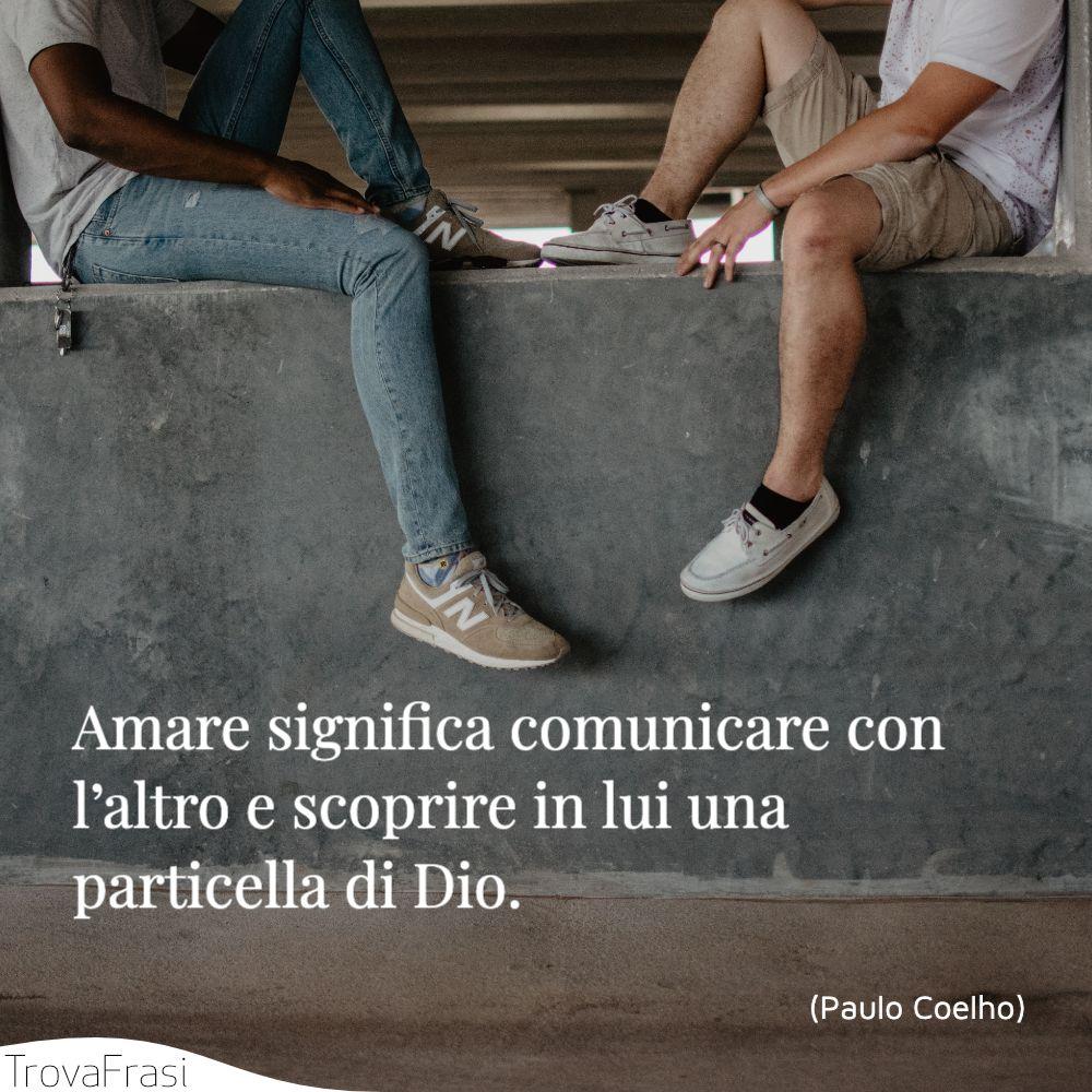 Amare significa comunicare con l'altro e scoprire in lui una particella di Dio.