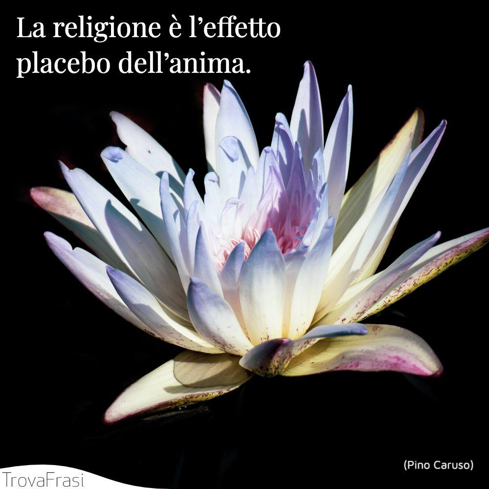 La religione è l'effetto placebo dell'anima.