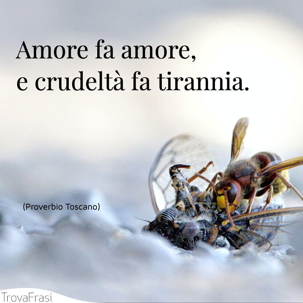 Amore fa amore, e crudeltà fa tirannia.