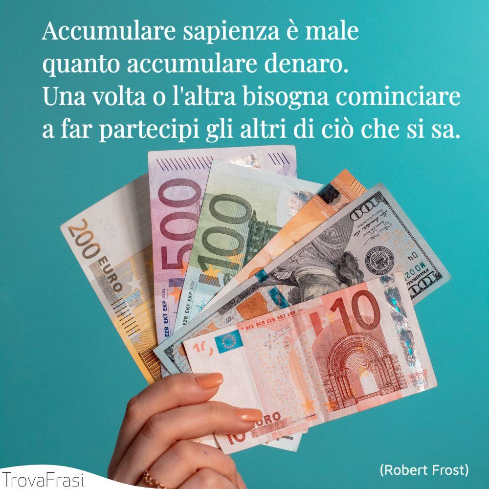 Accumulare sapienza è male quanto accumulare denaro. Una volta o l'altra bisogna cominciare a far partecipi gli altri di ciò che si sa.