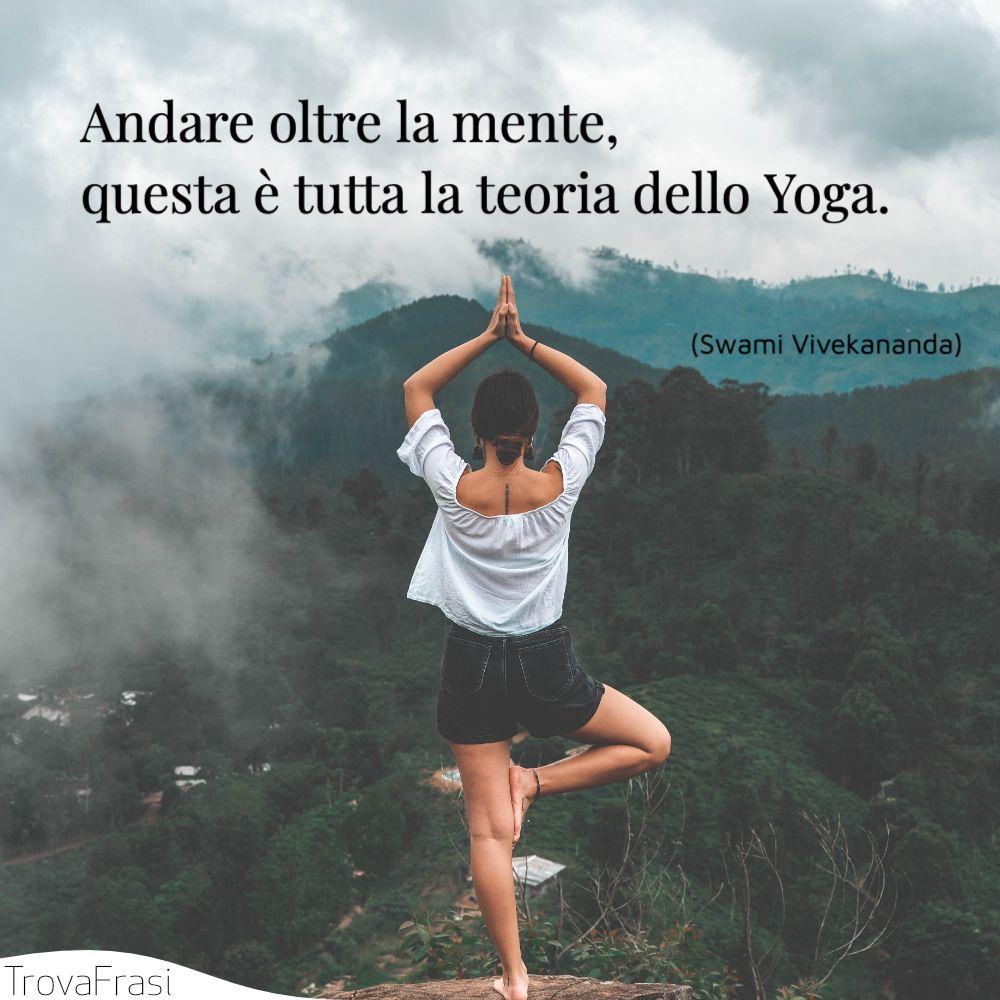 Andare oltre la mente, questa è tutta la teoria dello Yoga.