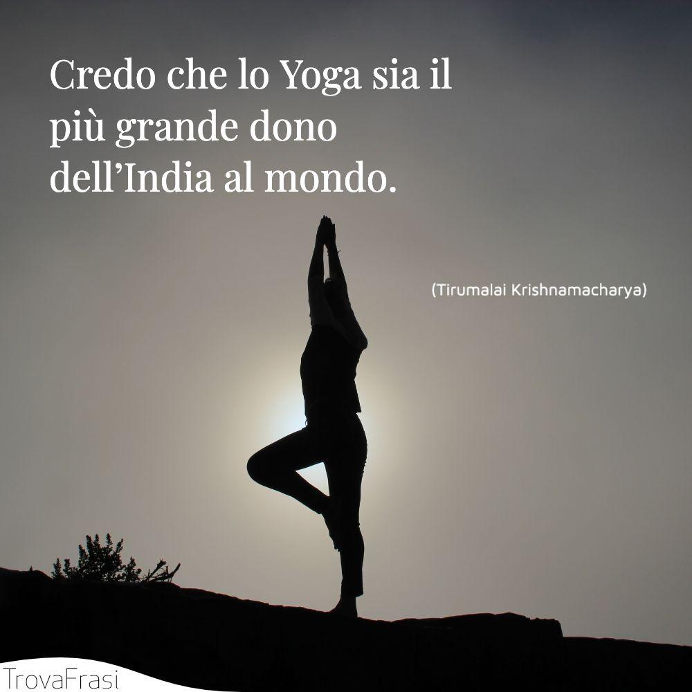 Credo che lo Yoga sia il più grande dono dell'India al mondo.