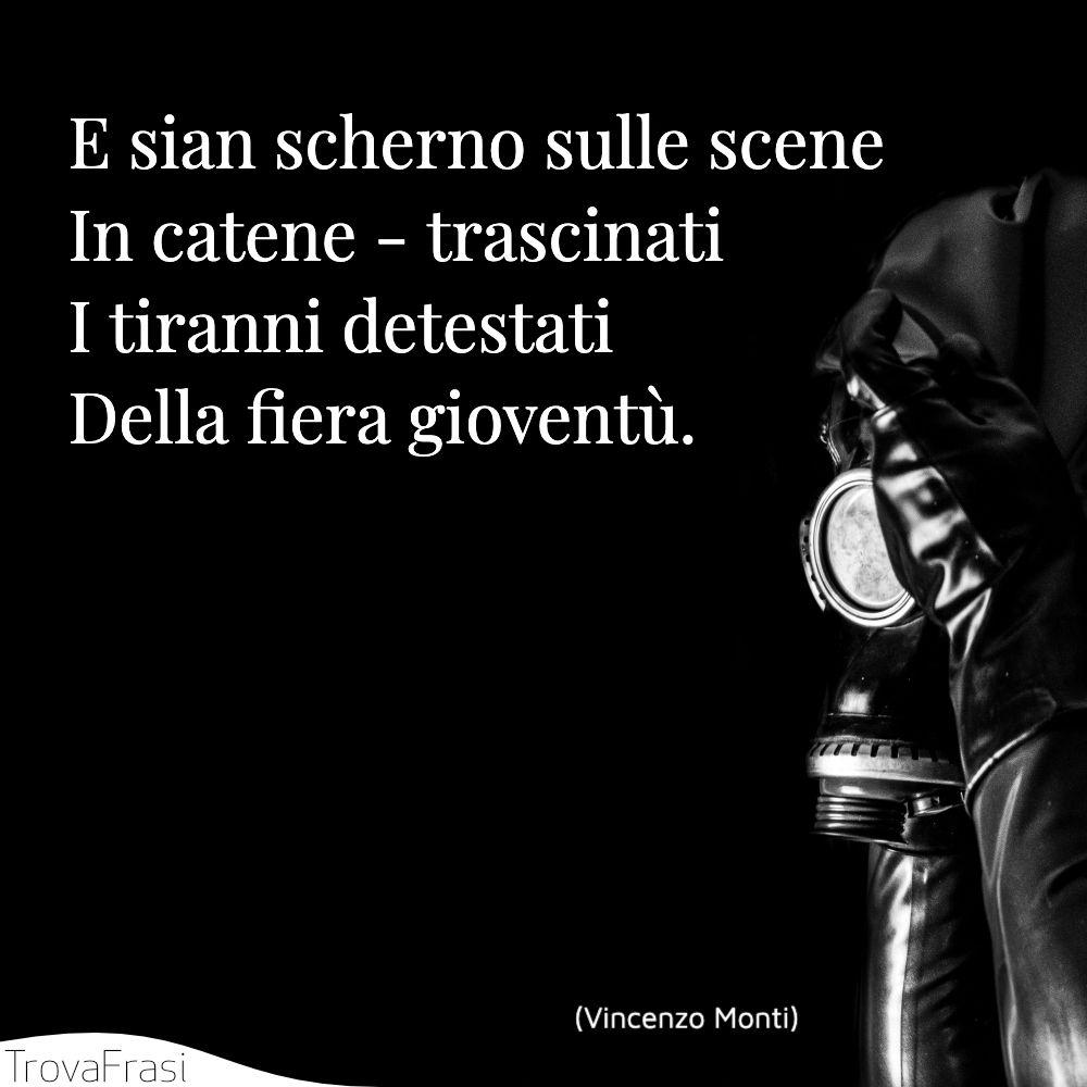 E sian scherno sulle scene   In catene - trascinati   I tiranni detestati   Della fiera gioventù.