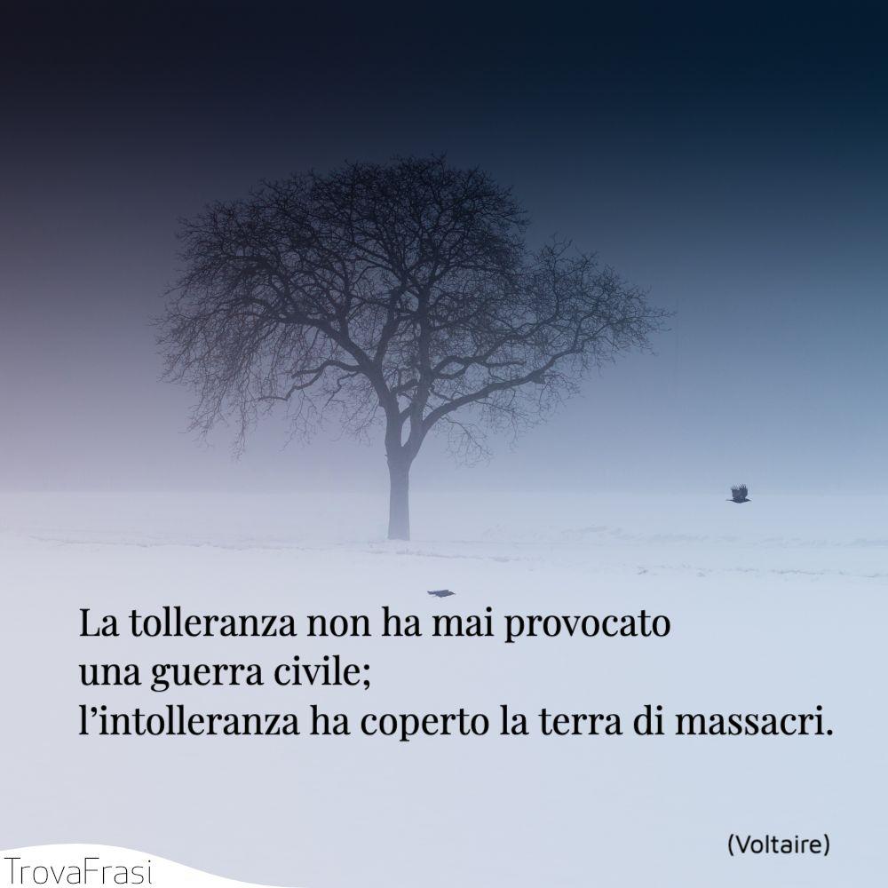 La tolleranza non ha mai provocato una guerra civile; l'intolleranza ha coperto la terra di massacri.