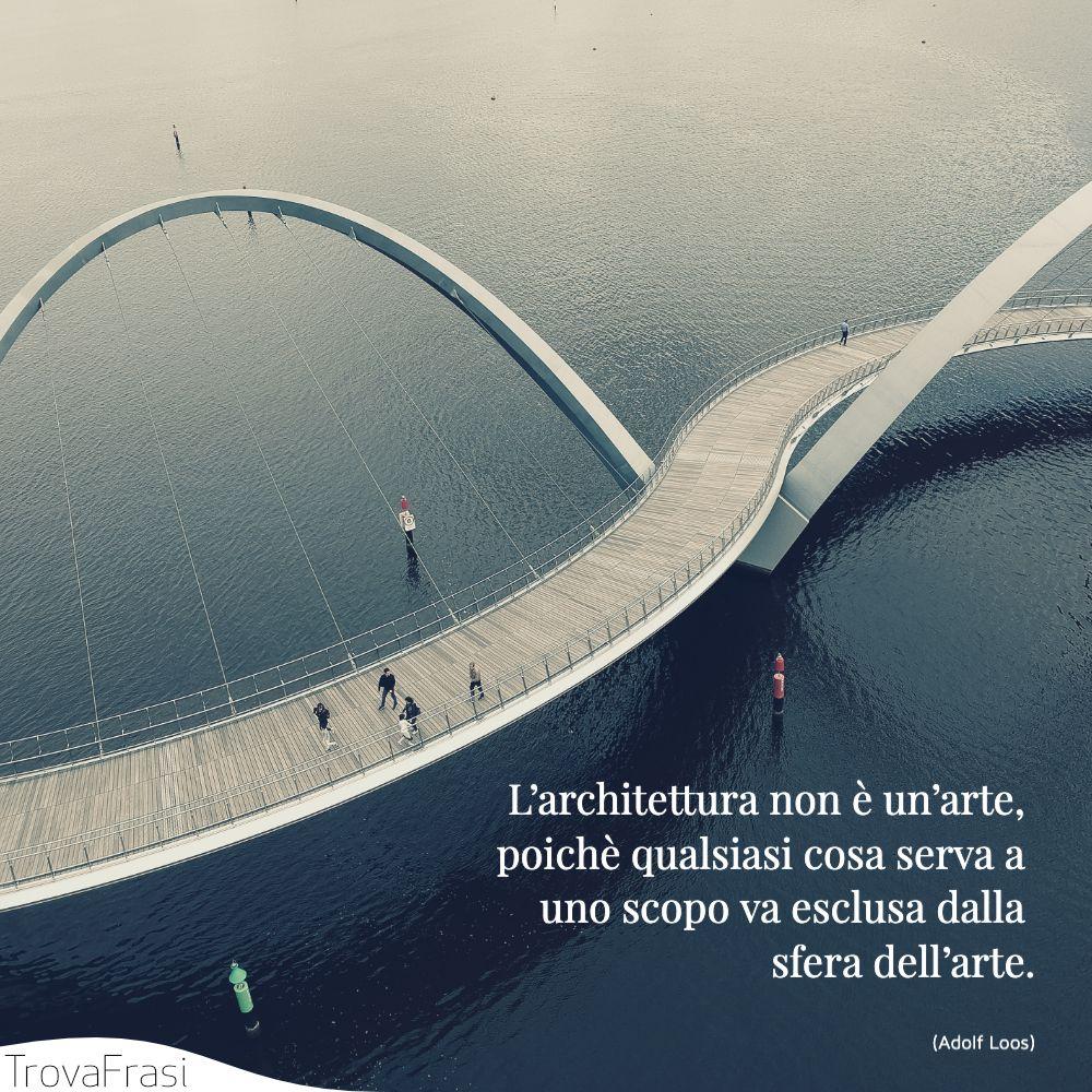 L'architettura non è un'arte, poichè qualsiasi cosa serva a uno scopo va esclusa dalla sfera dell'arte.