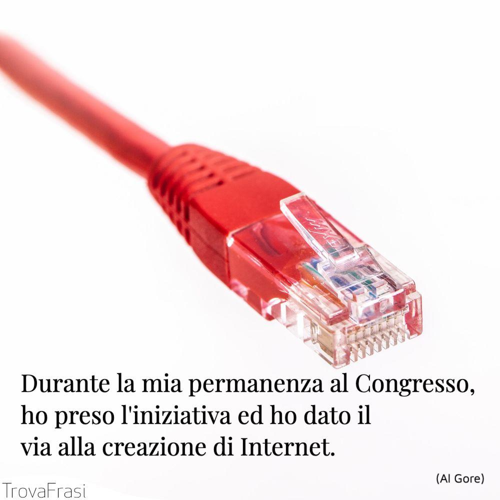 Durante la mia permanenza al Congresso, ho preso l'iniziativa ed ho dato il via alla creazione di Internet.