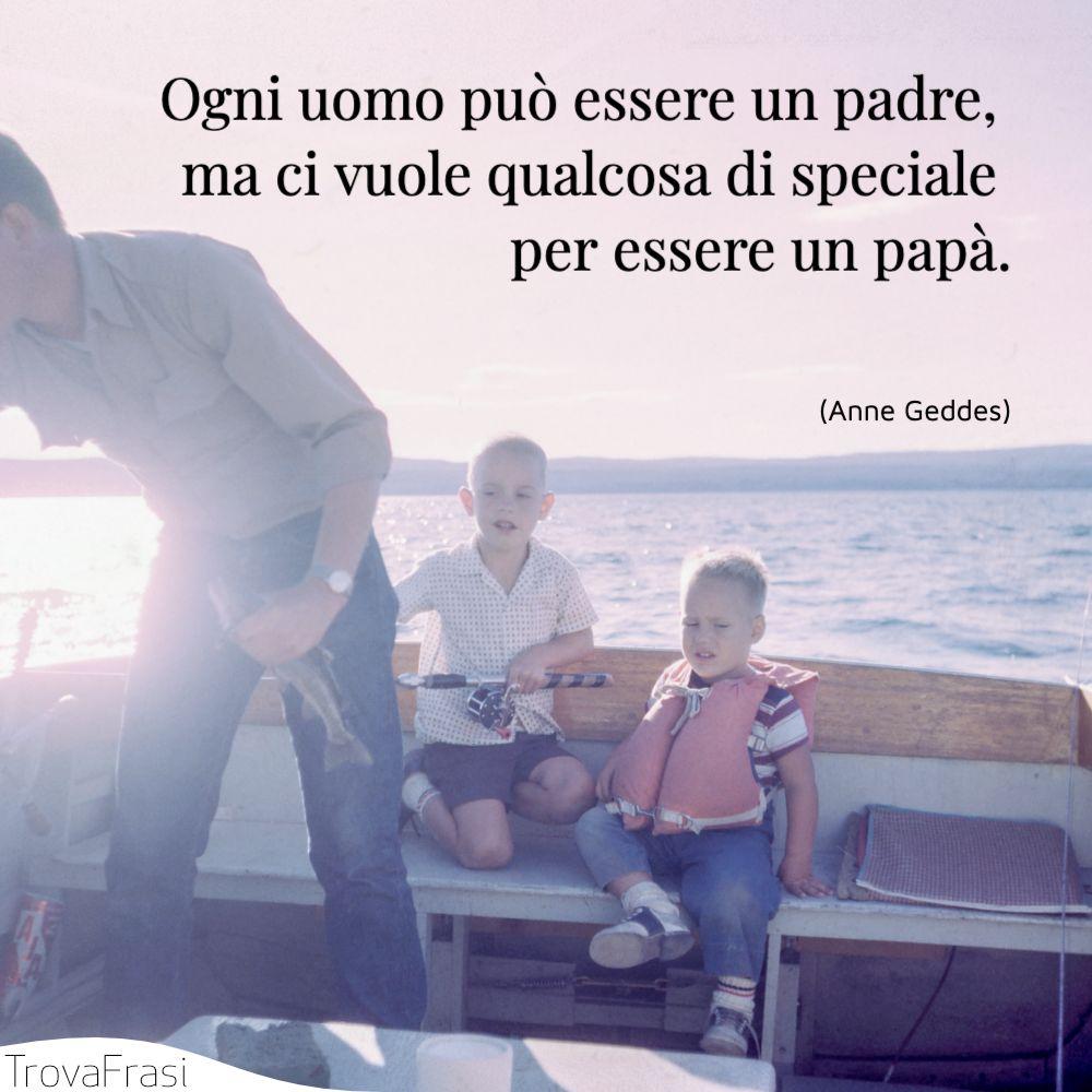 Ogni uomo può essere un padre, ma ci vuole qualcosa di speciale per essere un papà.