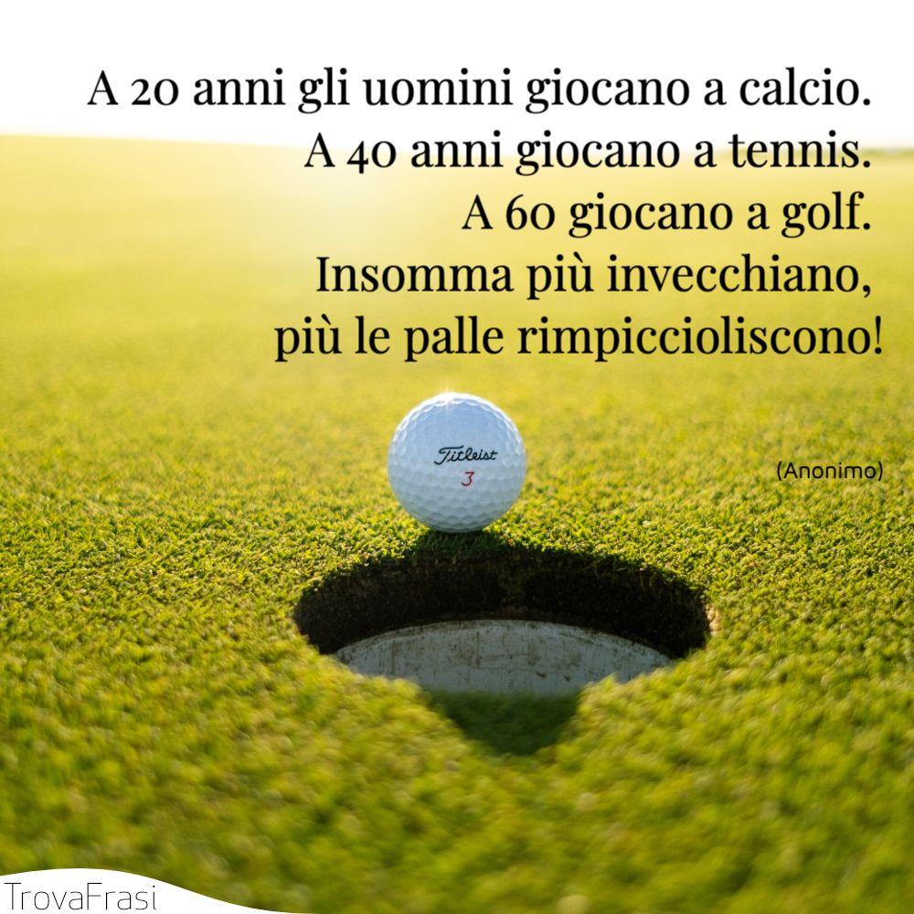A 20 anni gli uomini giocano a calcio. A 40 anni giocano a tennis. A 60 giocano a golf. Insomma più invecchiano, più le palle rimpiccioliscono!