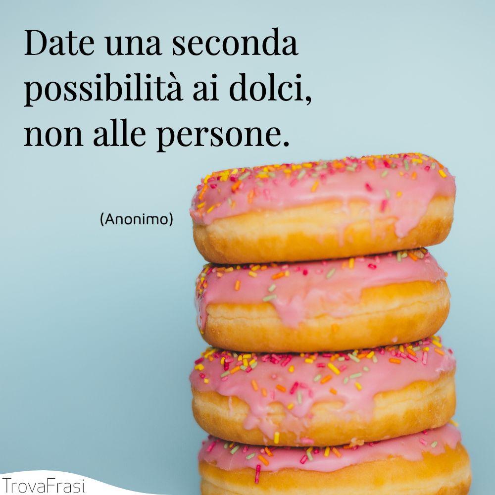 Date una seconda possibilità ai dolci, non alle persone.