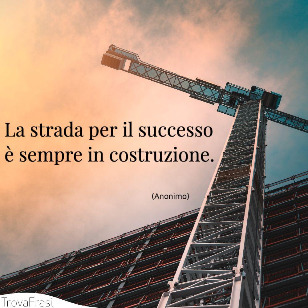 La strada per il successo è sempre in costruzione.