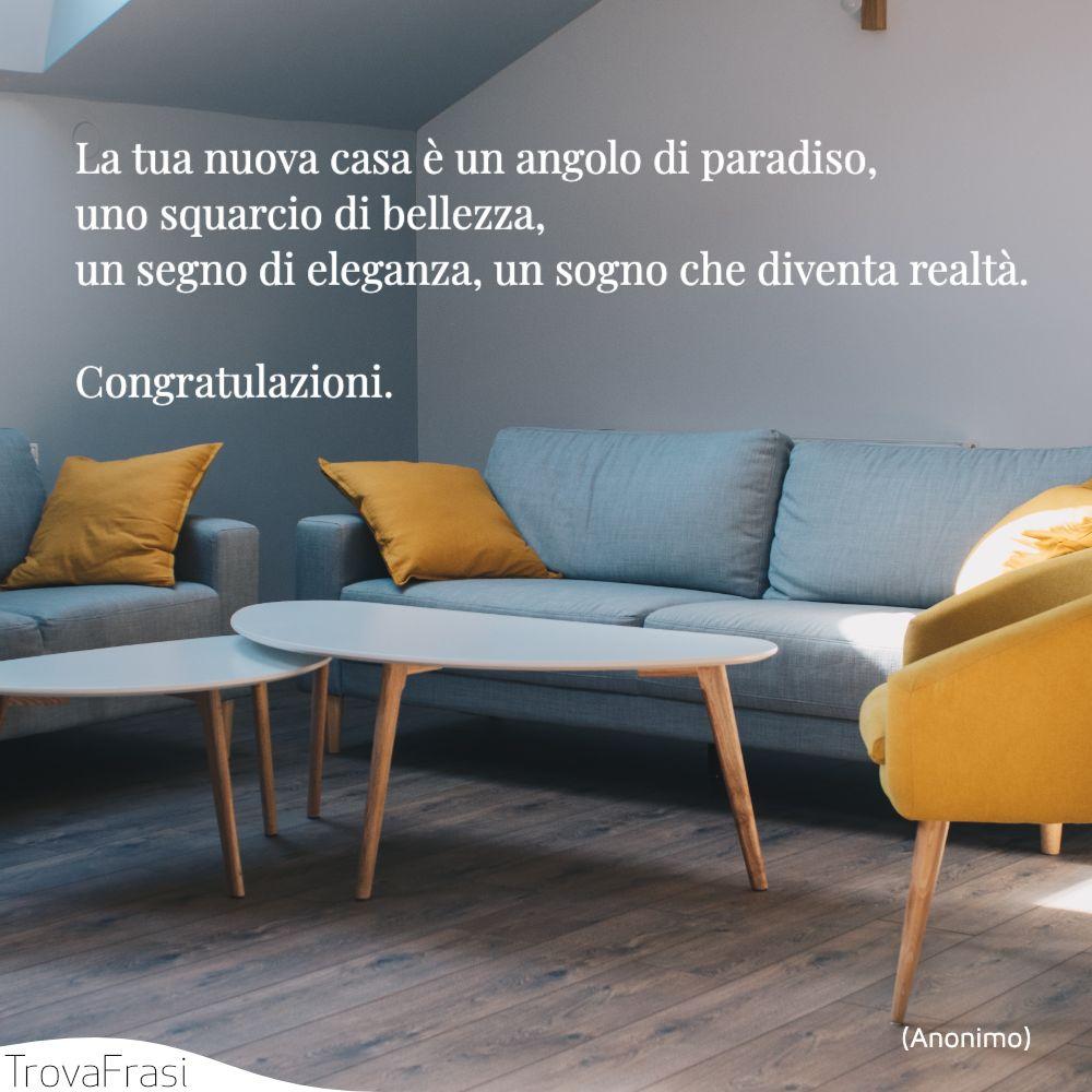 La tua nuova casa è un angolo di paradiso, uno squarcio di bellezza, un segno di eleganza, un sogno che diventa realtà. Congratulazioni.