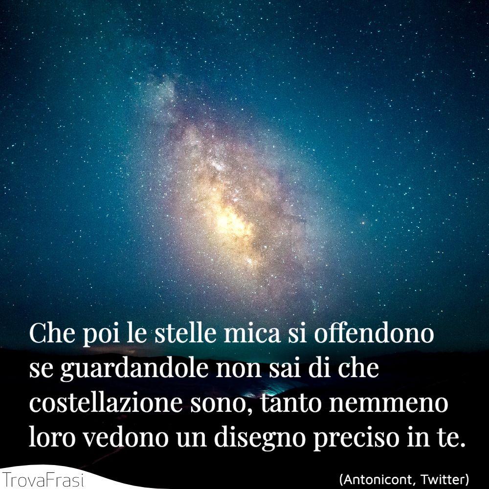 Che poi le stelle mica si offendono se guardandole non sai di che costellazione sono, tanto nemmeno loro vedono un disegno preciso in te.