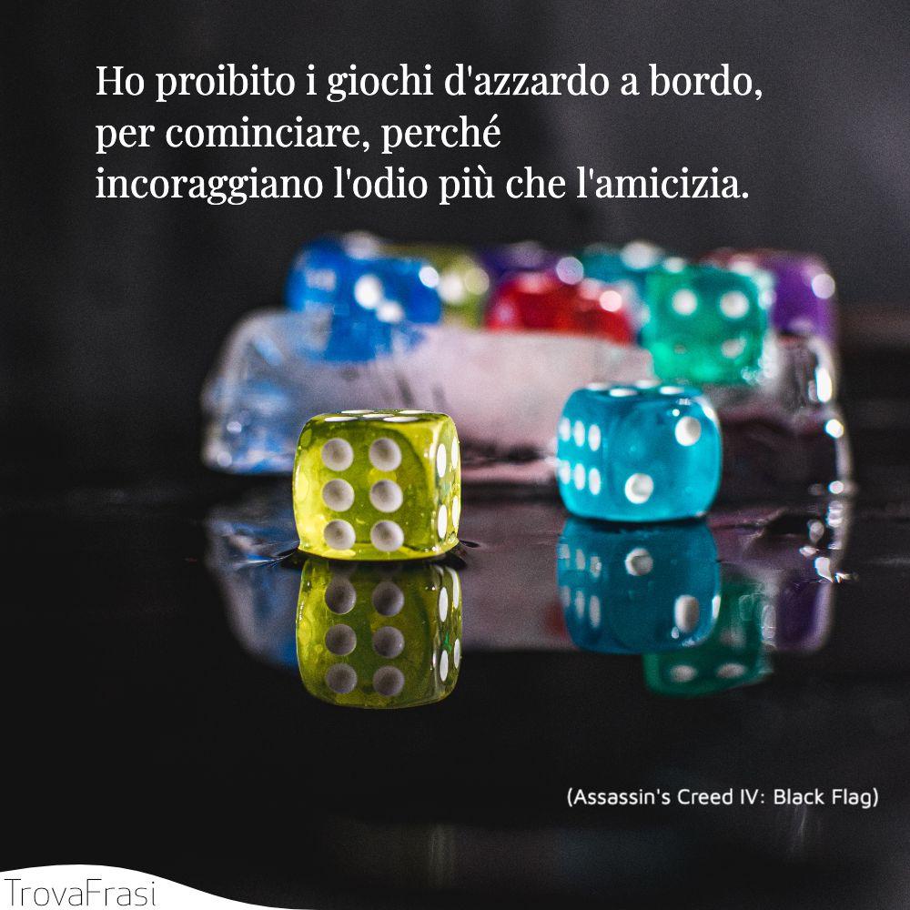 Ho proibito i giochi d'azzardo a bordo, per cominciare, perché incoraggiano l'odio più che l'amicizia.