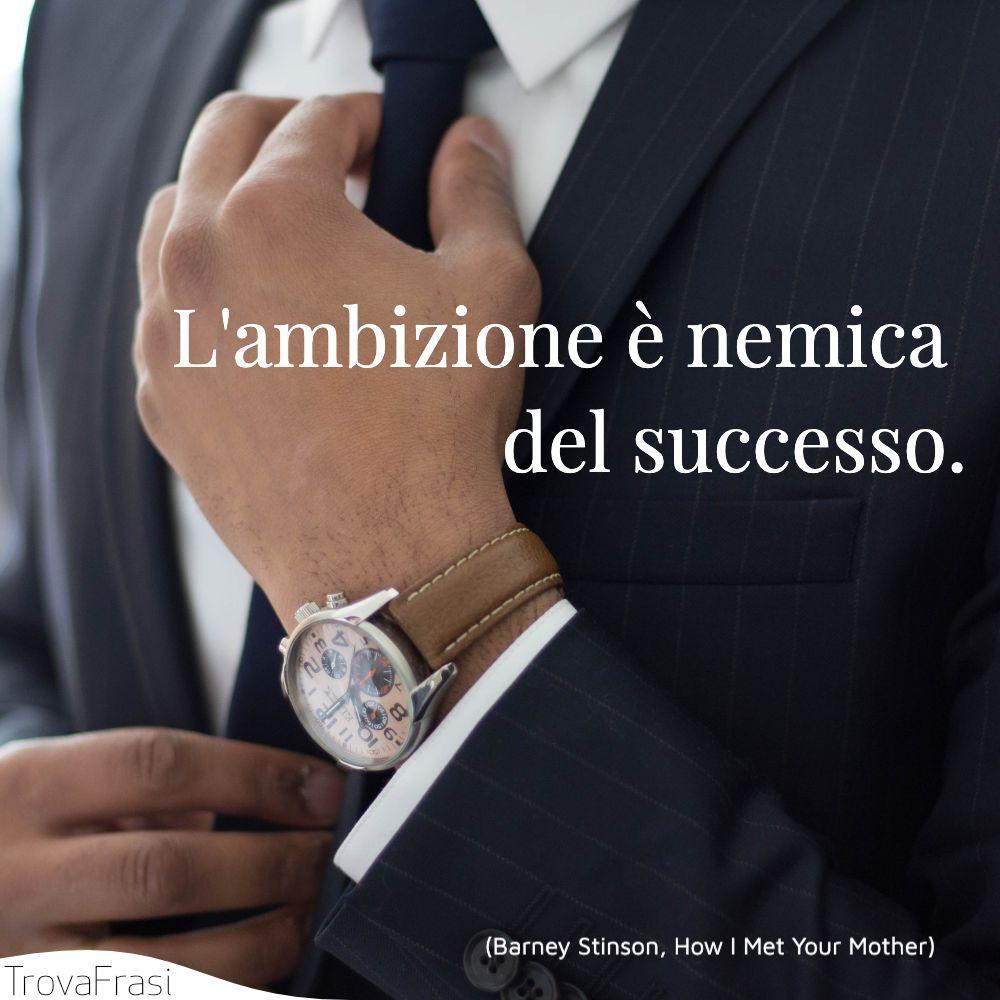 L'ambizione è nemica del successo.